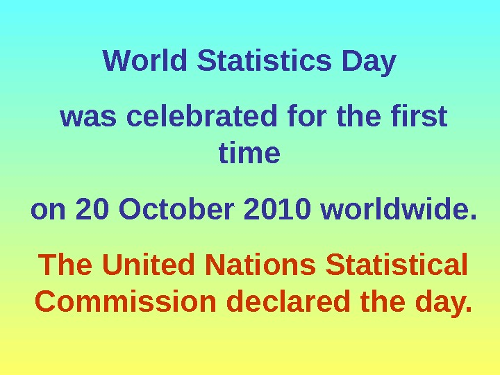World Statistics Day was celebrated for the first time on 20 October 2010 worldwide.  The