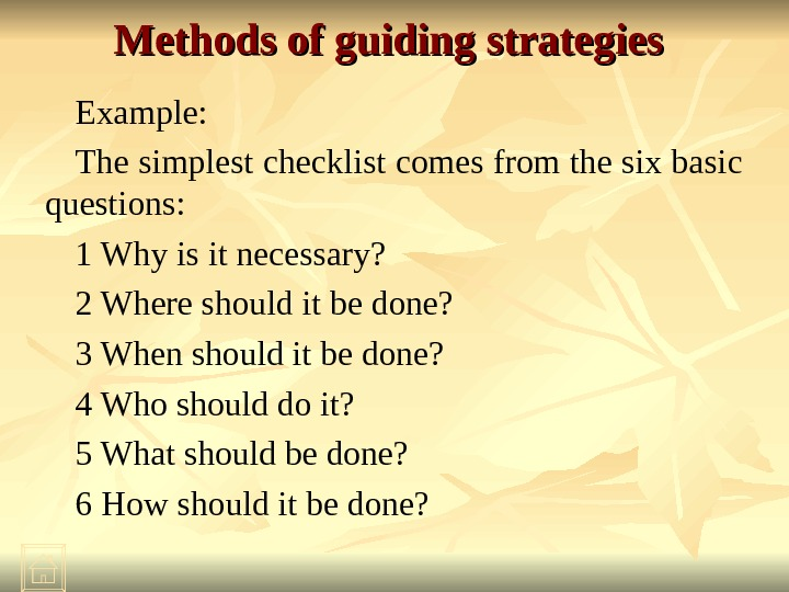Methods of guiding strategies  Example: The simplest checklist comes from the six basic questions: 1