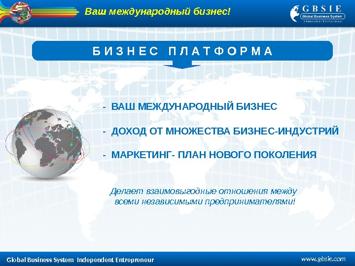 Global Business System  Independent Entrepreneur www. gbsie. com. Ваш международный бизнес! Б  И
