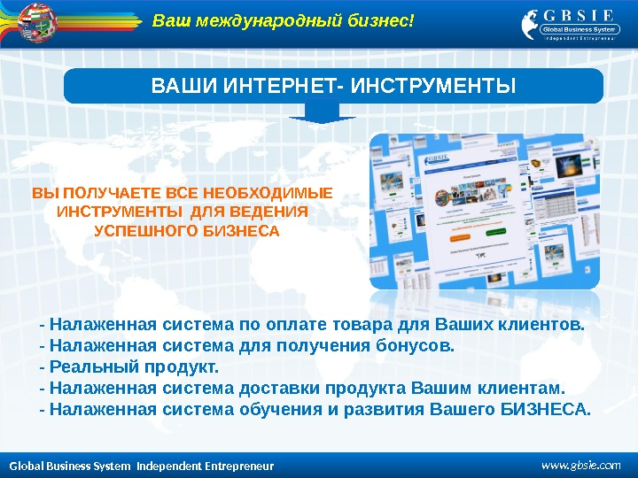 Global Business System  Independent Entrepreneur www. gbsie. com. ВАШИ ИНТЕРНЕТ- ИНСТРУМЕНТЫ ВЫ ПОЛУЧАЕТЕ ВСЕ НЕОБХОДИМЫЕ