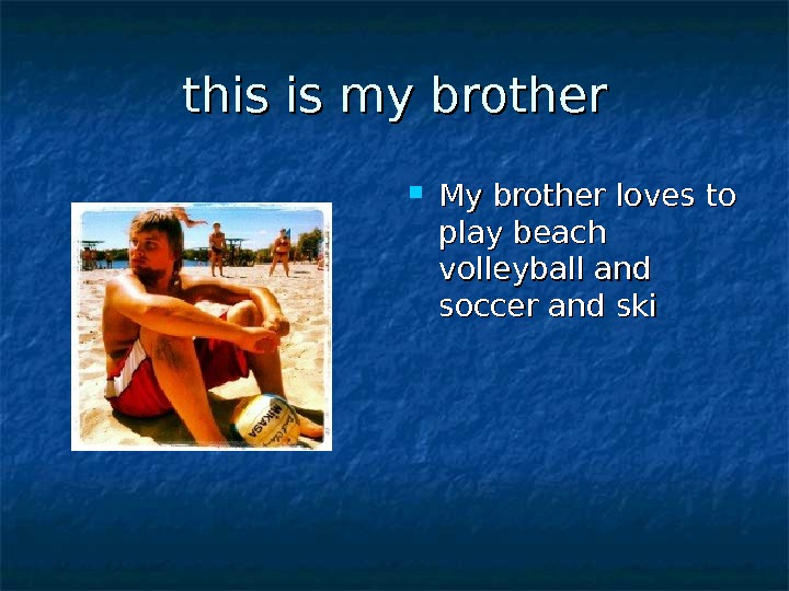 this is my brother My brother loves to play beach volleyball and soccer and ski