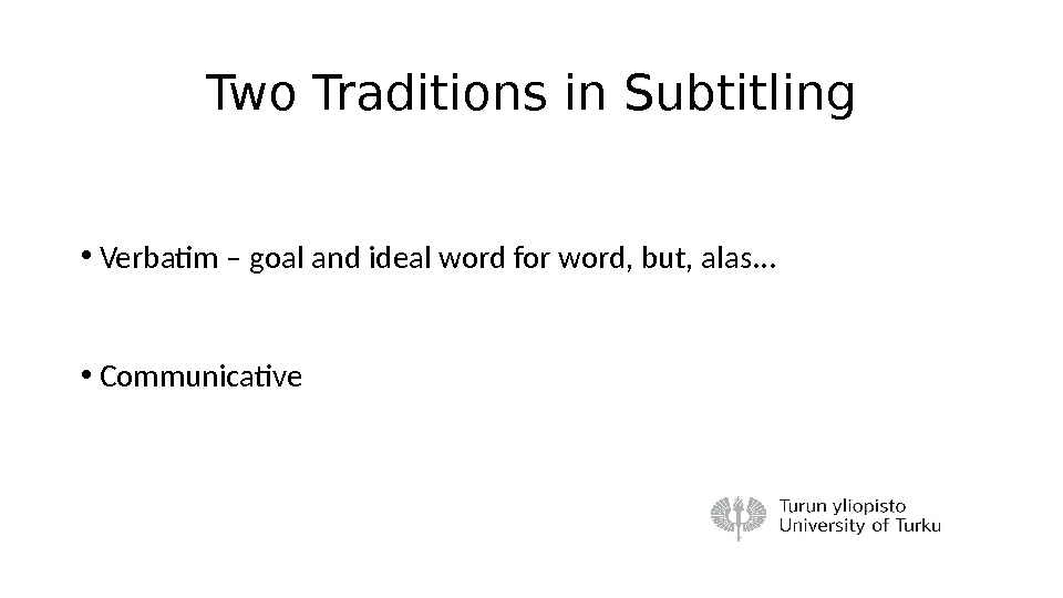 Two Traditions in Subtitling • Verbatim – goal and ideal word for word, but, alas. .