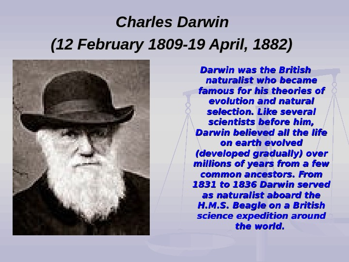 Charles Darwin (12 February 1809 -19 April, 1882)  Darwin was the British naturalist
