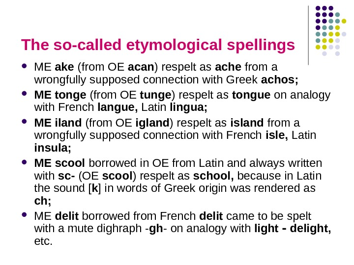 The so-called etymological spellings ME ake (from OE acan ) respelt as ache from a wrongfully