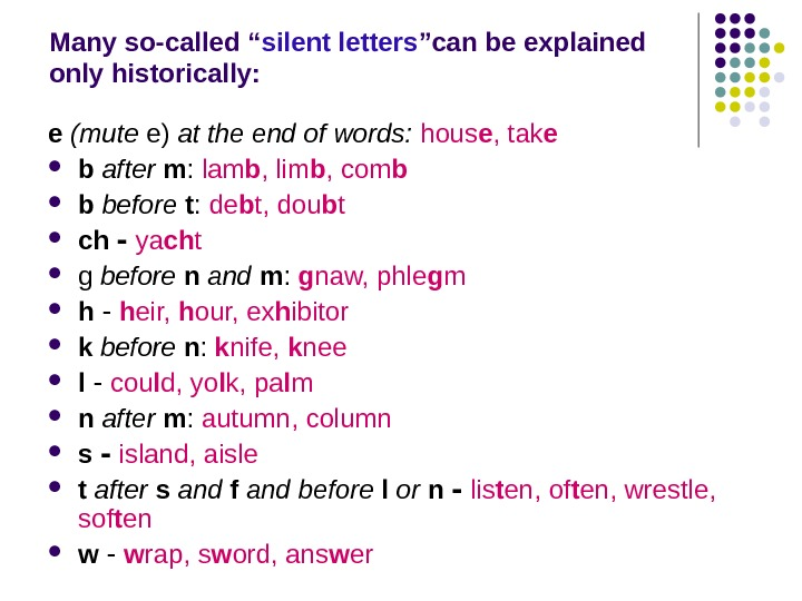 "Many so-called "" silent letters ""can be explained only historically: e (mute e) at the end"