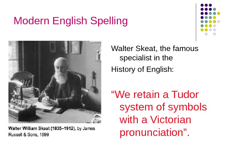 "Modern English Spelling Walter Skeat, the famous specialist in the History of English: "" We retain"