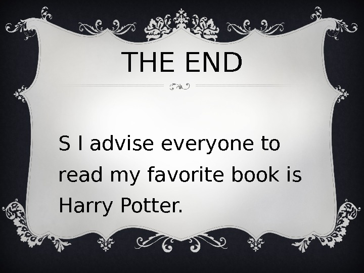 THE END P S I advise everyone to read my favorite book is Harry Potter.