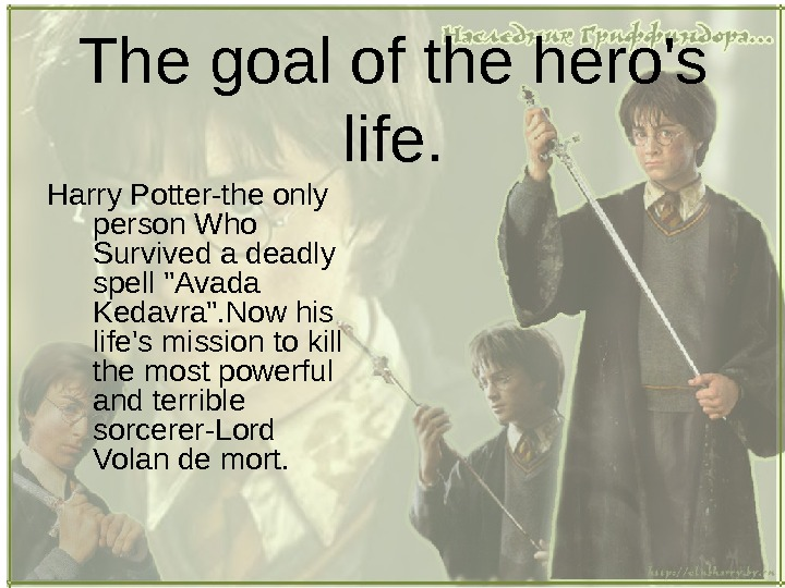 The goal of the hero's life. Harry Potter-the only person Who Survived a deadly spell Avada