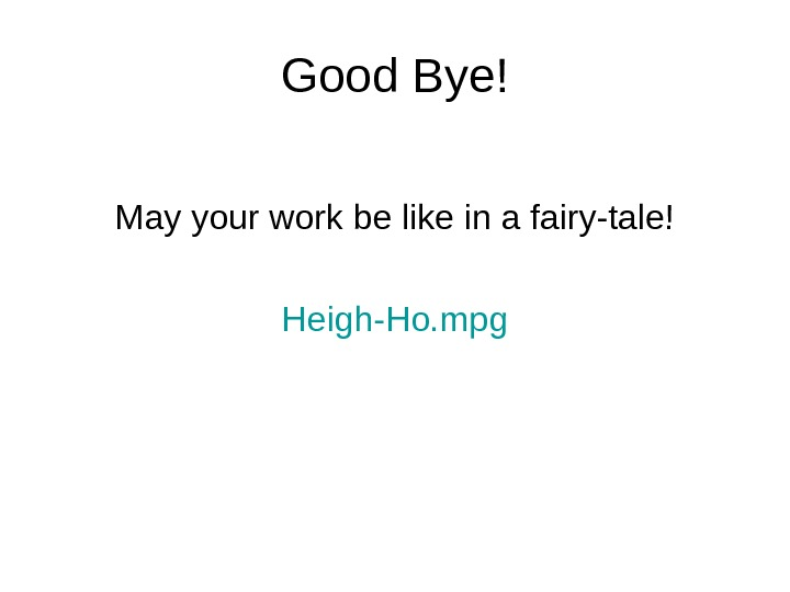 Good Bye! May your work be like in a fairy-tale! Heigh-Ho. mpg