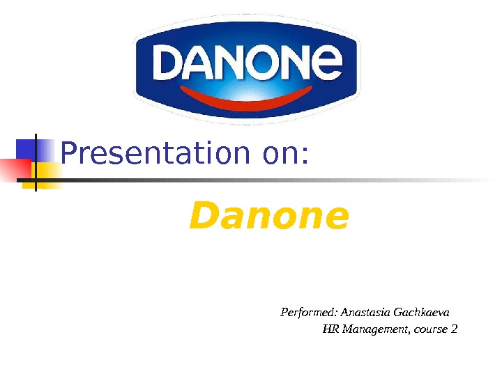 Presentation on: Danone      Performed: Anastasia Gachkaeva HR Management, сourse 2