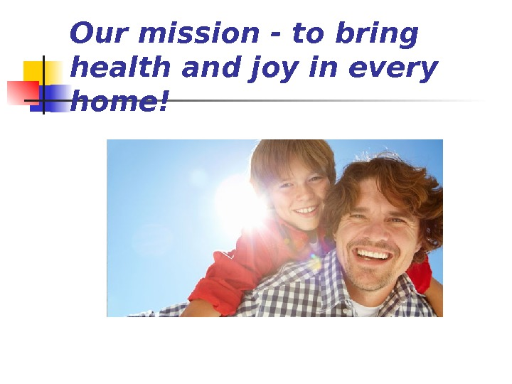 Our mission - to bring health and joy in every home!