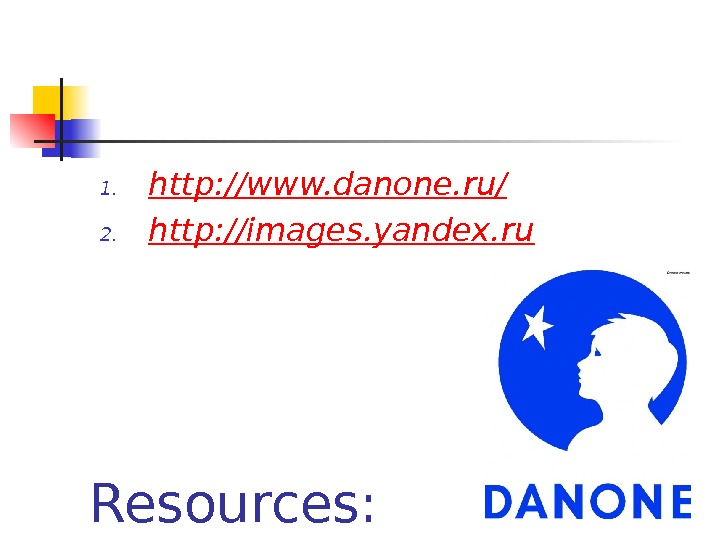 Resources: 1. http: //www. danone. ru/ 2. http: //images. yandex. ru