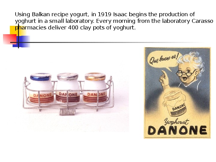 Using Balkan recipe yogurt, in 1919 Isaac begins the production of yoghurt in a small laboratory.