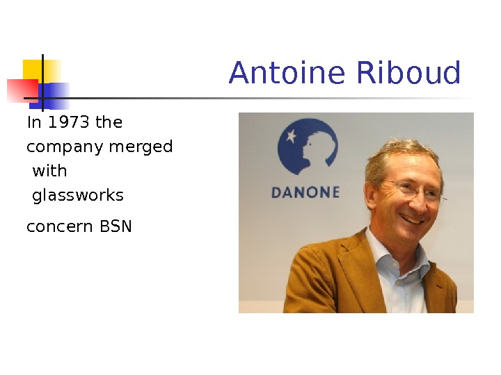 Antoine Riboud  In 1973 the company merged  with  glassworks concern BSN