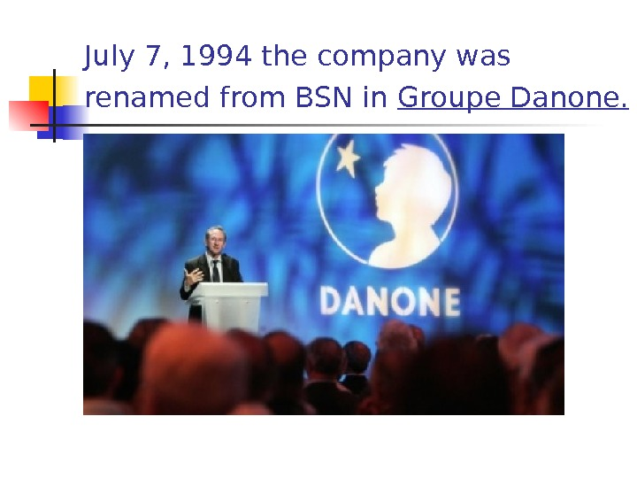July 7, 1994 the company was renamed from BSN in Groupe Danone.