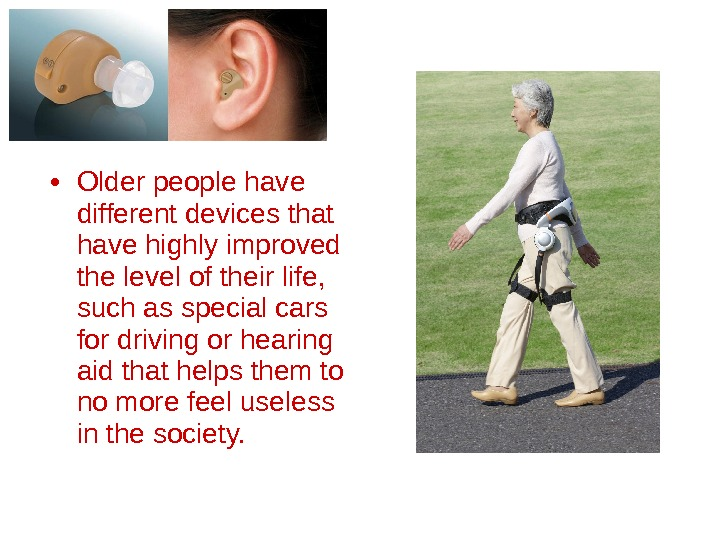 • Older people have different devices that have highly improved the level of their life,