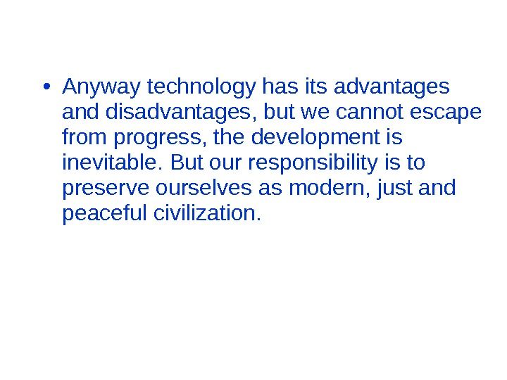 • Anyway technology has its advantages and disadvantages, but we cannot escape from progress, the