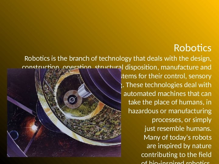 Robotics is the branch of technology that deals with the design,  construction, operation, structural disposition,
