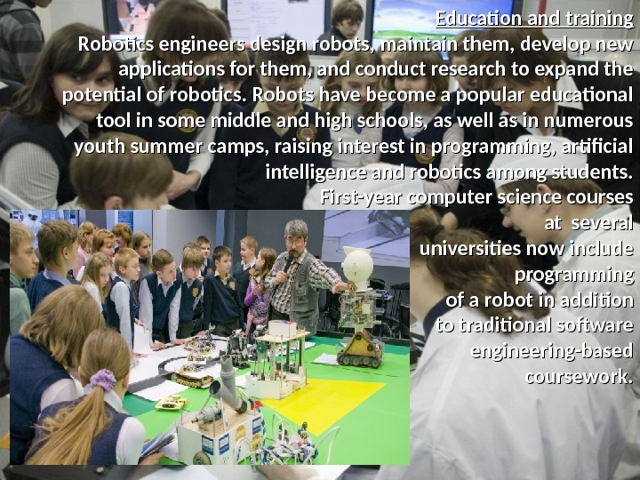 Education and training Robotics engineers design robots, maintain them, develop new applications for them, and conduct