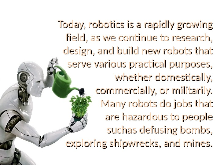 Today, robotics is a rapidly growing field, as we continue to research,  design, and build