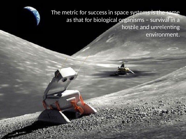 The metric for success in space systems is the same as that for biological organisms –