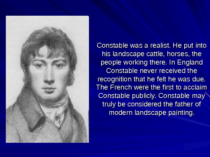 Constable was a realist. He put into his landscape cattle, horses, the people working
