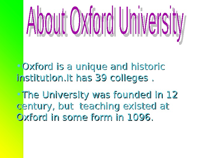 • Oxford is a unique and historic institution. It has 39 colleges.  • The