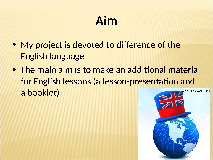 Aim • My project is devoted to difference of the English language • The main aim
