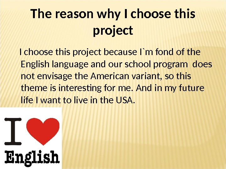 The reason why I choose this project because I `m  fond of the English language