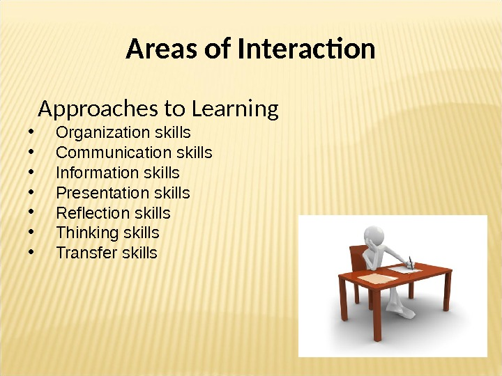 Areas of Interaction  Approaches to Learning  • Organization skills • Communication skills • Information