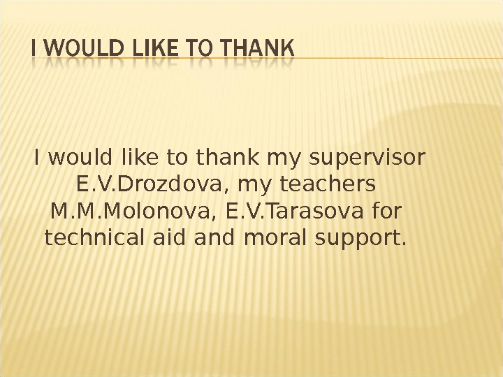 I would like to thank my supervisor E. V. Drozdova, my teachers M. M. Molonova,