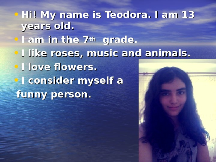 • Hi! My name is Teodora. I am 13 years old.  • I am