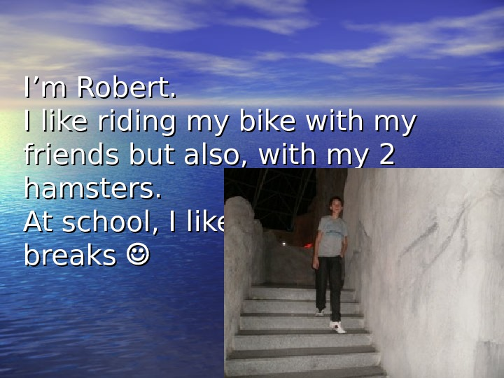 I'm Robert.  I like riding my bike with my friends but also, with my 2