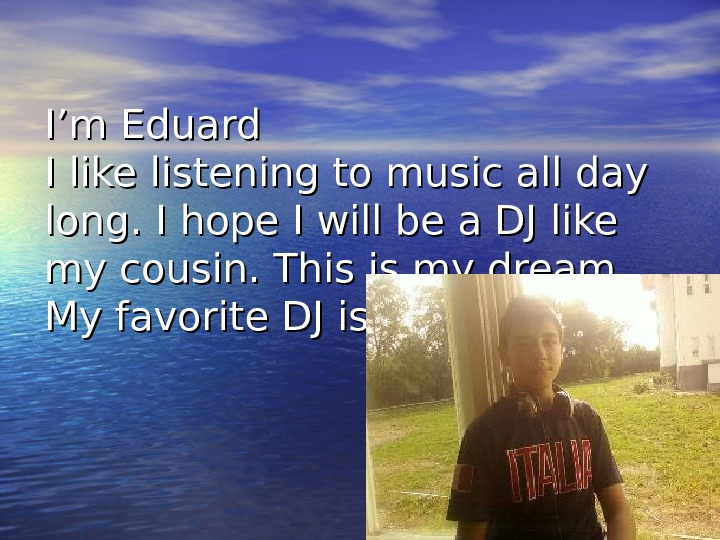 I'm Eduard I like listening to music all day long. I hope I will be a