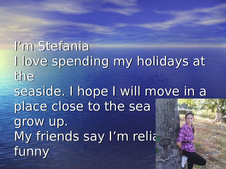 I'm Stefania I love spending my holidays at the seaside. I hope I will move in
