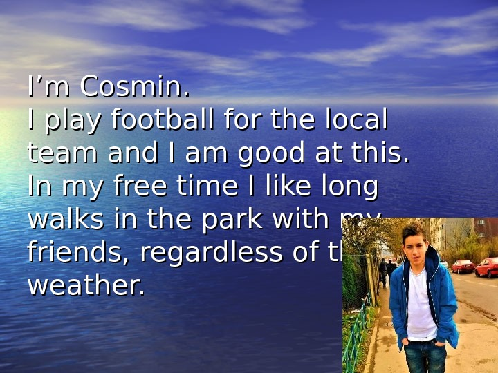 I'm Cosmin. I play football for the local team and I am good at this. In
