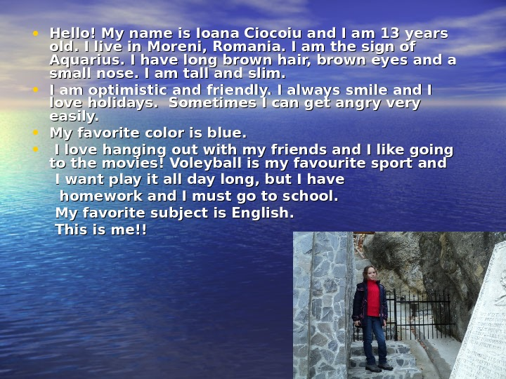 • Hello! My name is Ioana Ciocoiu and I am 13 years old. I live
