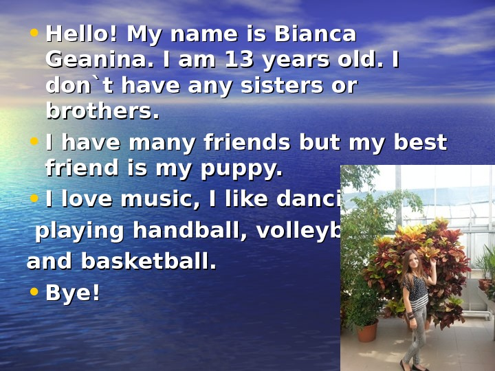 • Hello! My name is Bianca Geanina. I am 13 years old. I don`t have