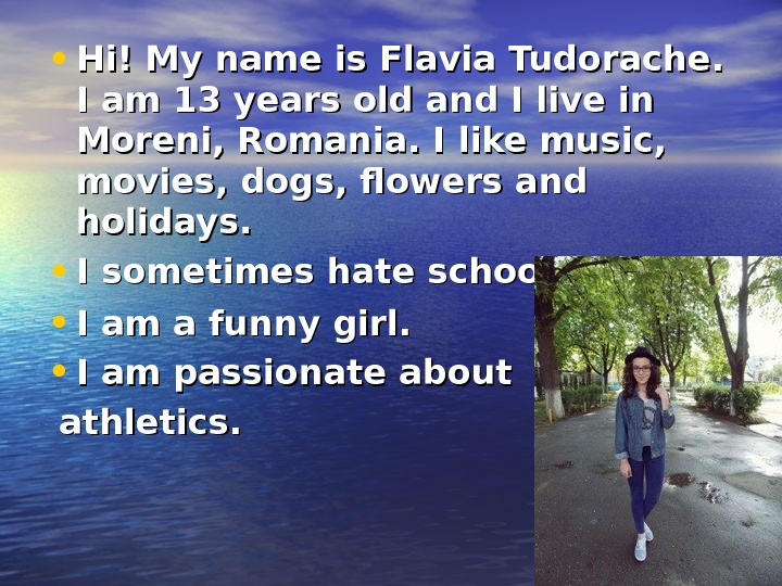 • Hi! My name is Flavia Tudorache.  I am 13 years old and I