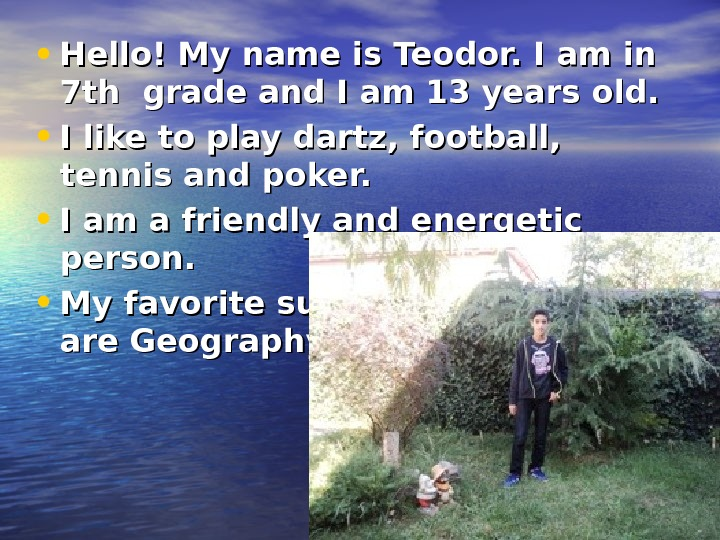 • Hello! My name is Teodor. I am in 7 th grade and I am