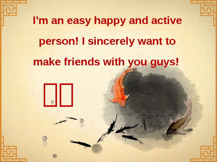 I'm an easy happy and active person! I sincerely want to make friends with you guys!
