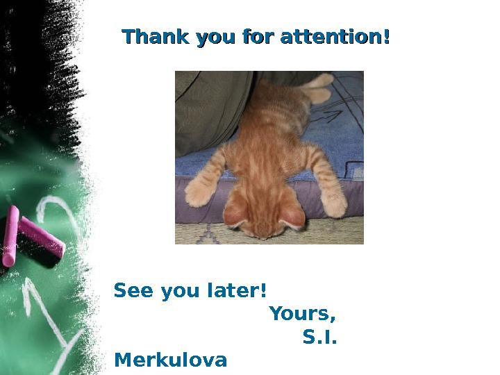 Thank you for attention! See you later!     Yours,