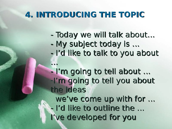 4. 4.  INTRODUCING THE TOPIC - - Today we will talk about… - -