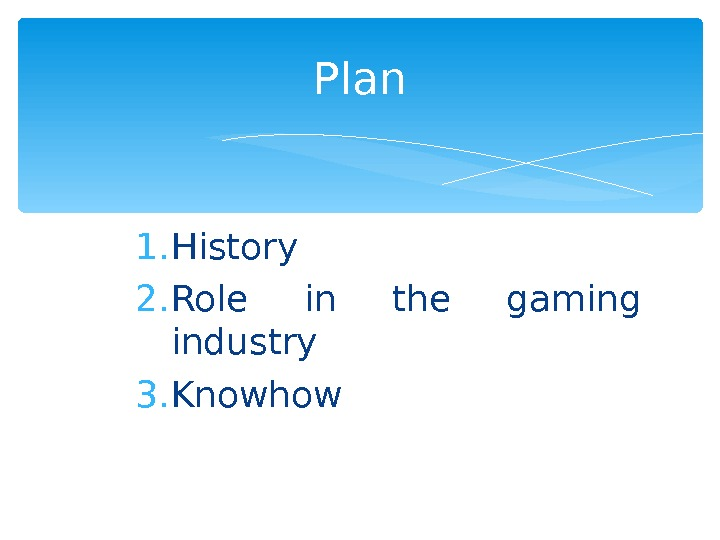 1. History 2. Role in the gaming industry 3. Knowhow Plan