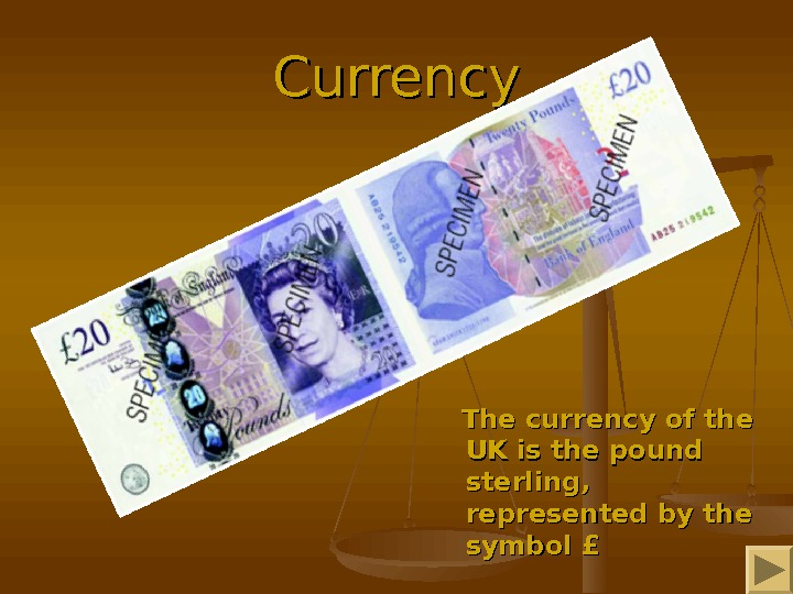 Currency  The currency of the UK is the pound sterling,  represented by the symbol