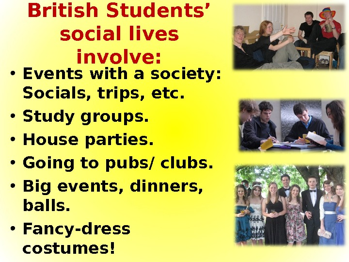 British Students' social lives involve:  • Events with a society:  Socials, trips, etc.