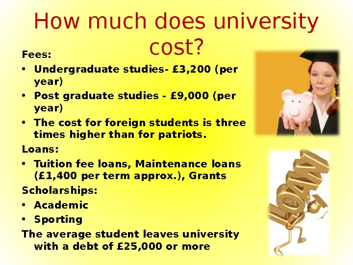 How much does university cost? Fees:  • Undergraduate studies- £ 3, 200 (per year) •