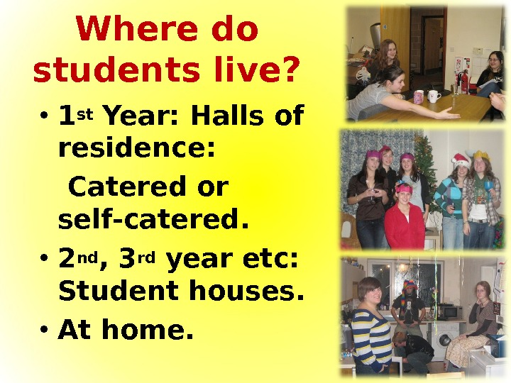 Where do students live?  • 1 st Year: Halls of residence: Catered or self-catered.