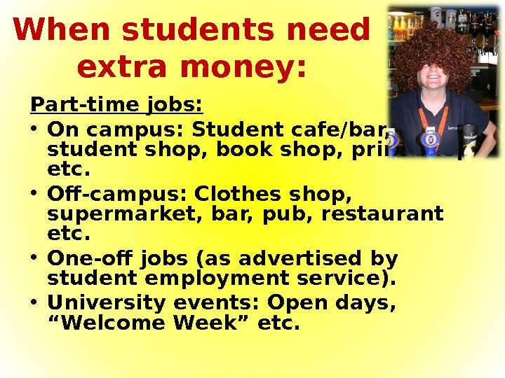 When students need extra money: Part-time jobs:  • On campus: Student cafe/bar,  student shop,