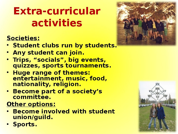 Extra-curricular activities Societies:  • Student clubs run by students.  • Any student can join.